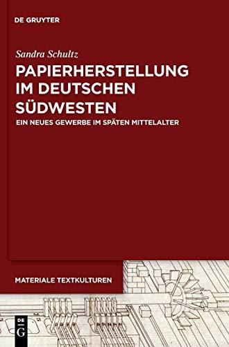 Papierherstellung im deutschen Südwesten: Ein neues Gewerbe im späten Mittelalter (Materiale Textkulturen, 18, Band 18)