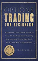 Options Trading For Beginners: A Complete Crash Course To Get To Know All You Need About Investing Strategies And How To Make Profit For A Living With Trading Options