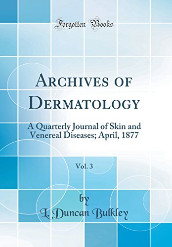 Archives of Dermatology, Vol. 3: A Quarterly Journal of Skin and Venereal Diseases; April, 1877 (Classic Reprint)