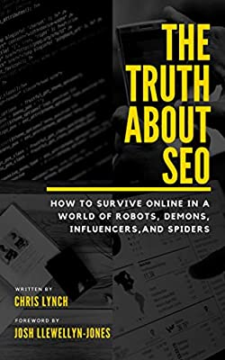 The Truth About SEO: How to survive online in a world of robots, demons, influencers, and spiders