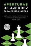 APERTURAS DE AJEDREZ PARA PRINCIPIANTES: El Manual Para Aprender Los Conceptos Básicos, La Estrategia Y Los Mejores Movimientos Al Inicio Del Juego