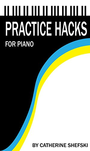 Practice Hacks for Piano: Shortcuts for the Busy Pianist