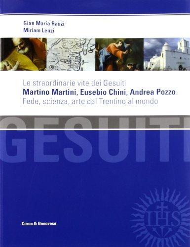 Le straordinarie vite dei gesuiti Martino Martini, Eusebio Chini, Andrea Pozzo. Fede, scienza e arte dal Trentino al mondo