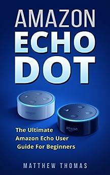 Amazon Echo Dot: The Ultimate Amazon Echo User Guide For