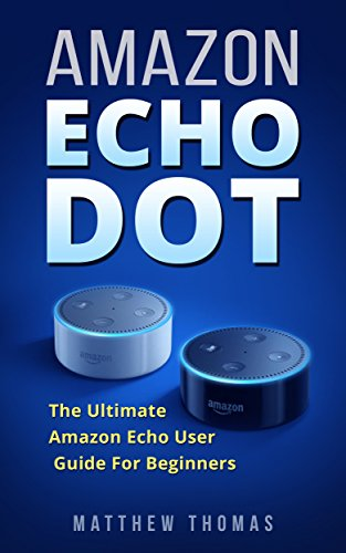 Amazon Echo Dot: The Ultimate Amazon Echo User Guide For Beginners (Amazon Alexa Book 1, 2nd Generation, Amazon Echo, Dot, Echo Dot, Amazon Echo User Manual, ... guide, Amazon Dot,...