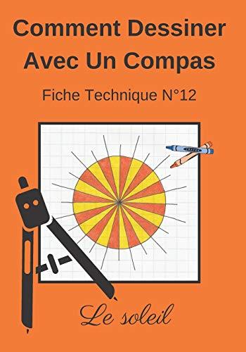 Comment Dessiner Avec Un Compas Fiche Technique N°12 Le soleil: Apprendre à Dessiner Pour Enfants de 6 ans | Dessin Au Compas | Cahier d'activités géométriques, artistiques et manuelles.