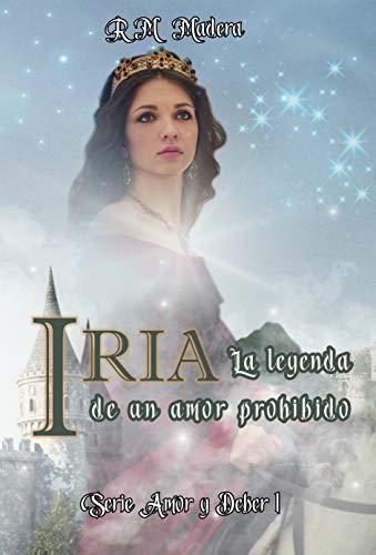 IRIA. La leyenda de un amor prohibido: (Novela romántica de ficción histórica. Medieval. Princesas y reyes) (Serie Amor y Deber nº 1)