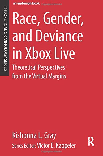 Race, Gender, and Deviance in Xbox Live: Theoretical Perspectives from the Virtual Margins (Theoretical Criminology)