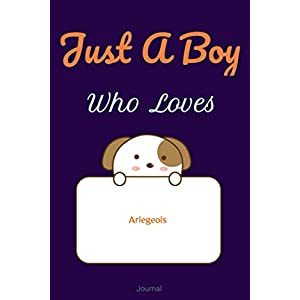 Just A Boy Who Loves Ariegeois JOURNAL : Blank line notebook for girl who loves cute gifts for Ariegeois lovers. Cool gift for Ariegeois ... Ariegeois accessories for women, girls & kids. 17