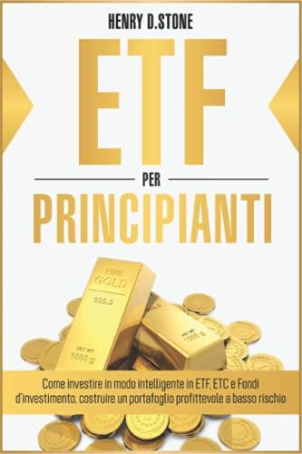 ETF per Principianti: Come Investire in modo Intelligente in ETF, ETC e Fondi D'Investimento: Costruire un Portafoglio Profittevole a Basso Rischio