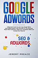 Google AdWords: A Beginners Guide To Learn How Google Works. Use Google Analytics, SEO and ADS For Your Business. Reach More Customers, Tackle Your Competition Better and Increase Your Revenue