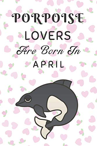 Porpoise Lovers Are Born In April: This notebook is perfect Birthday gift for Porpoise lovers/notebook gift idea Blank Lined Diary for men, women, boys,girls and kids