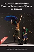 Radical Contemporary Theatre Practices by Women in Ireland (Carysfort Press Ltd.)