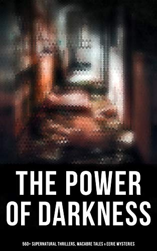 The Power of Darkness: 560+ Supernatural Thrillers, Macabre Tales & Eerie Mysteries: The Legend of Sleepy Hollow, Sweeney Todd, Frankenstein, Dracula, ... Hyde, The Great God Pan… (English Edition)