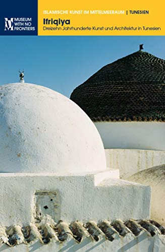 Ifriqiya. Dreizehn Jahrhunderte Kunst und Architektur in Tunesien (Islamische Kunst im Mittelmeerraum) (German Edition)