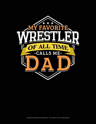 My Favorite Wrestler Of All Time Calls Me Dad: Graph Paper Notebook - 0.25 Inch (1/4') Squares