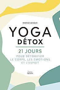 Yoga Détox: 21 jours pour détoxiquer le corps, les émotions et l'esprit par Maryse Lehoux