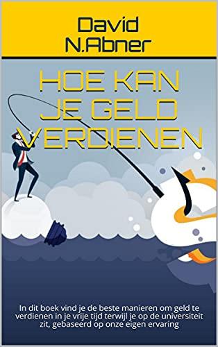 Hoe kan je geld verdienen: In dit boek vind je de beste manieren om geld te verdienen in je vrije tijd terwijl je op de universiteit zit, gebaseerd op onze eigen ervaring (Dutch Edition)