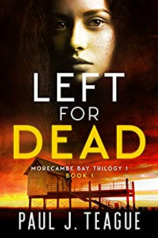 Left For Dead: Morecambe Bay Trilogy 1 (Book 1) (The Morecambe Bay Trilogies) by [Paul J. Teague]