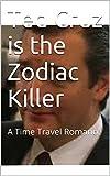 Ted Cruz is the Zodiac Killer: A Time Travel Romance