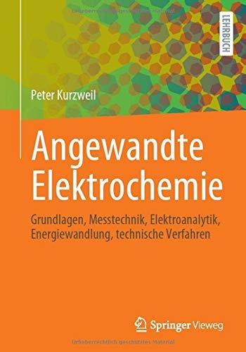 Angewandte Elektrochemie: Grundlagen, Messtechnik, Elektroanalytik, Energiewandlung, technische Verfahren