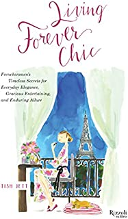 Living Forever Chic: Frenchwomen's Timeless Secrets for Everyday Elegance, Gracious Entertaining, and Enduring Allure
