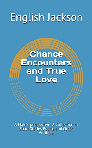 Chance Encounters and True Love: A Male's perspective: A Collection of Short Stories Poems and Other Writingsの詳細を見る