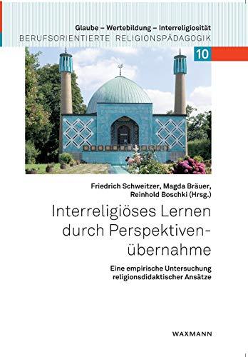 Interreligiöses Lernen durch Perspektivenübernahme: Eine empirische Untersuchung religionsdidaktischer Ansätze (Glaube – Wertebildung – Interreligiosität / Berufsorientierte Religionspädagogik)