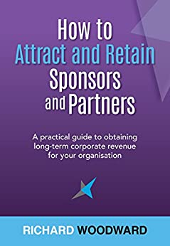 How to Attract and Retain Sponsors and Partners: A practical guide to obtaining long-term corporate revenue for your organisation by [Richard Woodward]