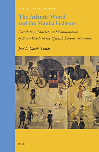 The Atlantic World and the Manila Galleons: Circulation, Market, and Consumption of Asian Goods in the Spanish Empire, 1565-1650