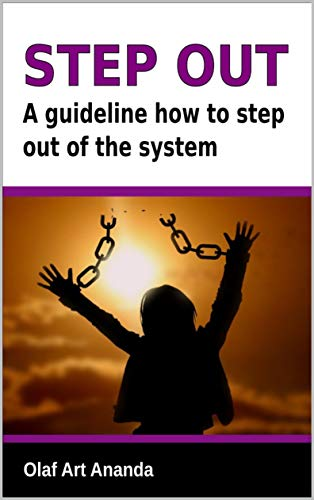 Step Out: A guideline how you can step out of this system and live a fulfilling life in abundance without the need to work at all (English Edition)