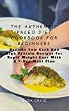 The Authentic Paleo Diet Cookbook for Beginners: Healthy Low Carb and High Protein Recipes for Rapid Weight Loss with a 7-Day Meal Plan (English Edition)