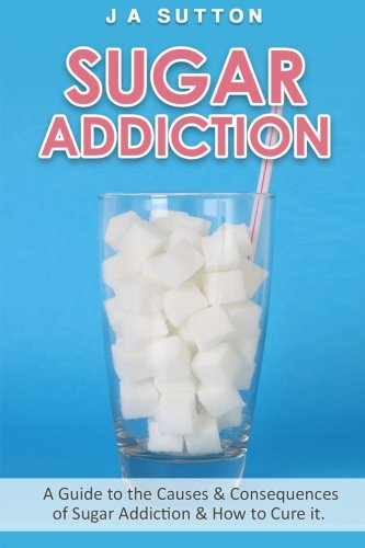 Free Ebook Sugar Addiction Guide To The Causes Consequences Of
