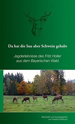 Da hat die Sau aber Schwein gehabt: Jagderlebnisse des Fritz Holler aus dem Bayerischen Wald