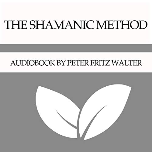The Shamanic Method Audiobook By Peter Fritz Walter cover art