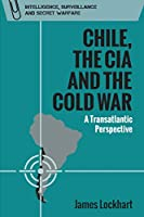 Chile, the CIA and the Cold War: A Transatlantic Perspective (Intelligence, Surveillance and Secret Warfare)