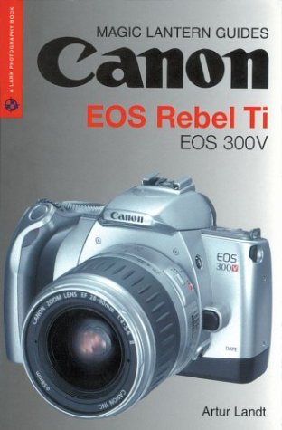 Canon EOS Rebel Ti, EOS 300V (Magic Lantern Guides) by Artur Landt (2004-04-01)