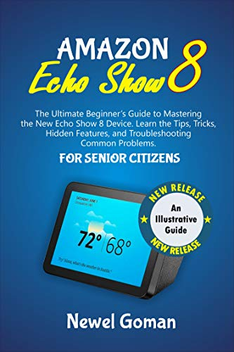 AMAZON ECHO SHOW 8 FOR SENIOR CITIZENS: The Ultimate Beginners Guide to Mastering the New Echo Show 8 Device. Learn the Tips, Tricks, Hidden Features, ... Common Problems (English Edition)