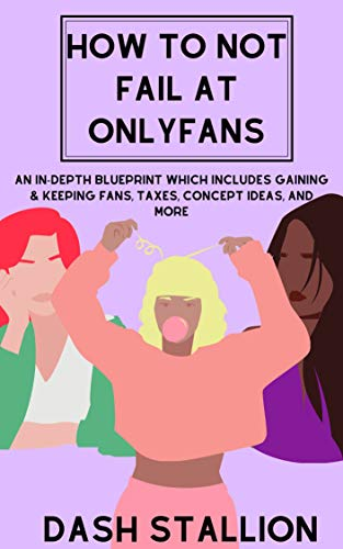 How To Not Fail At Onlyfans: An In-Depth Blueprint Which Includes Gaining & Keeping Fans, Taxes, Concept Ideas and More