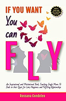 If You Want You Can Fly: An Inspirational and Motivational Book, Coaching Single Moms & Dads in their Quest for Love, Happiness and Fulfilling Relationships by [Rossana Condoleo]