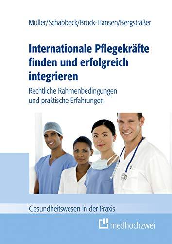 Internationale Pflegekräfte finden und erfolgreich integrieren: Rechtliche Rahmenbedingungen und praktische Erfahrungen (Gesundheitswesen in der Praxis)