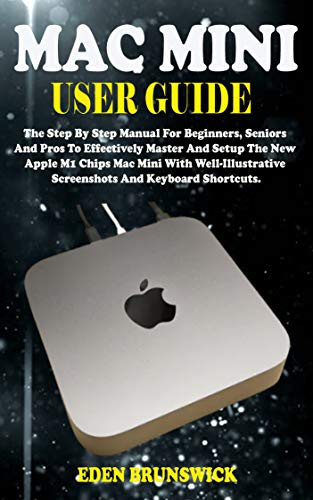 MAC MINI USER GUIDE: The Step By Step Manual For Beginners, Seniors And Pros To Effectively Master And Setup The New Apple M1 Chips Mac Mini With Well-Illustrative Screenshots And Keyboard Shortcuts.