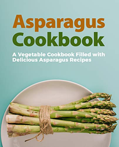 Asparagus Cookbook: A Vegetable Cookbook Filled with Delicious Asparagus Recipes (2nd Edition)