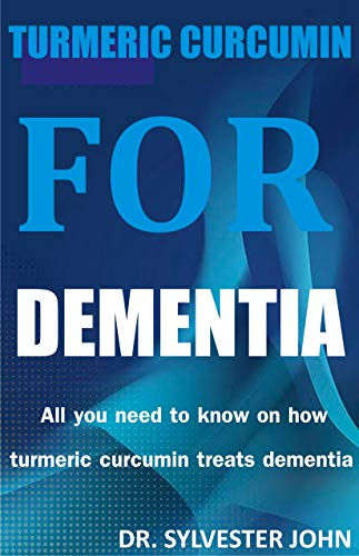 TURMERIC CURCUMIN FOR DEMENTIA: All you need to know on how turmeric curcumin treats dementia (English Edition)