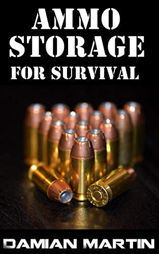 Ammo Storage For Survival : The Top 18 Tips On How To Keep Your Ammunition In Good Condition For Decades by [Damian  Martin]