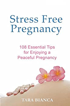 Stress Free Pregnancy: 108 Essential Tips for Enjoying a Peaceful Pregnancy by [Tara Bianca]