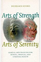 Arts Of Strength, Arts Of Serenity: Martial Arts Training For Mental, Physical, And Spiritual Health Paperback