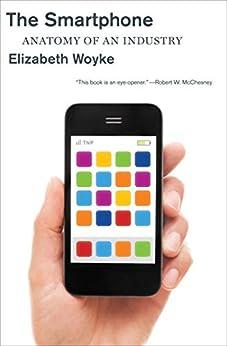 The Smartphone: Anatomy of an Industry by [Elizabeth Woyke]