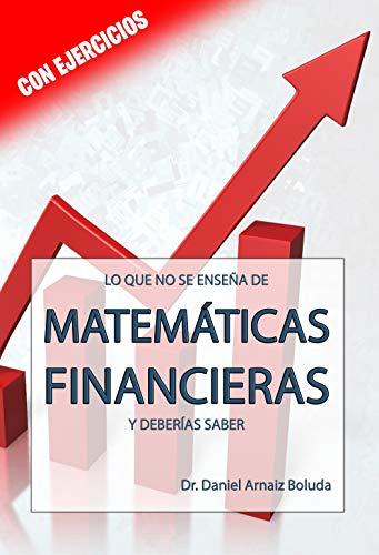 Lo que no se enseña de Matemáticas Financieras y deberías saber.: Con ejercicios resueltos. (Lo que no se enseña y deberías saber)