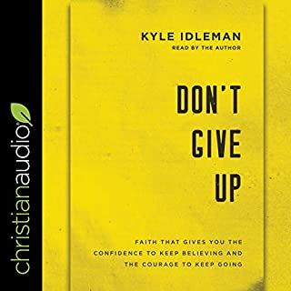 Don't Give Up     Faith That Gives You the Confidence to Keep Believing and the Courage to Keep Going              By:                                                                                                                                 Kyle Idleman                               Narrated by:                                                                                                                                 Kyle Idleman                      Length: 5 hrs and 59 mins     28 ratings     Overall 4.8